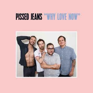 Pissed Jeans - Why Love Now lp (Sub Pop)