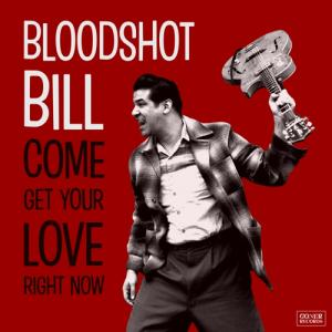 Bloodshot Bill - Come Get Your Love Right Now cd PRE-ORDER
